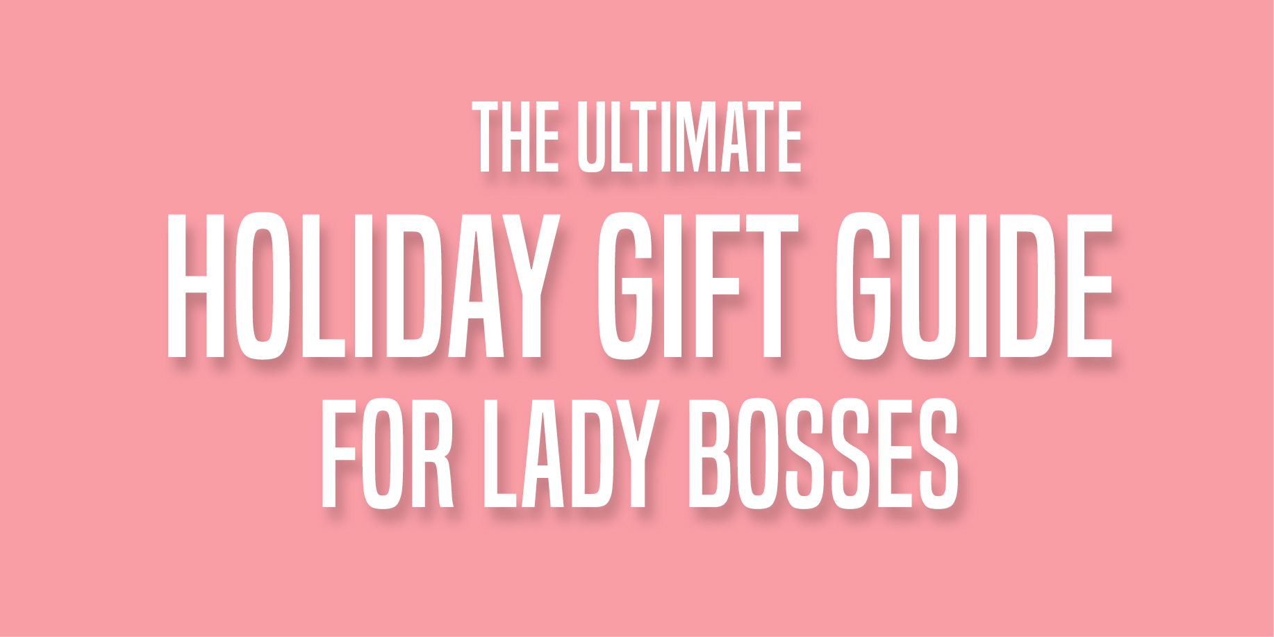 The Ultimate Holiday Gift Guide for Lady Bosses