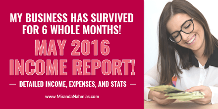 I Officially Lasted 6 Months in Business! May 2016 Income Report via @mirandanahmias