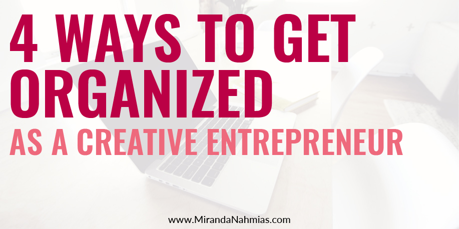 4 Ways To Get Organized As A Creative Entrepreneur