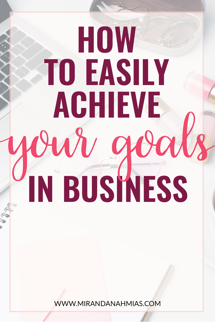 Not achieving goals? Here's 4 tips to easily achieve YOUR goals in business | Miranda Nahmias & Co. Digital Marketing — Clients, Systems, Marketing