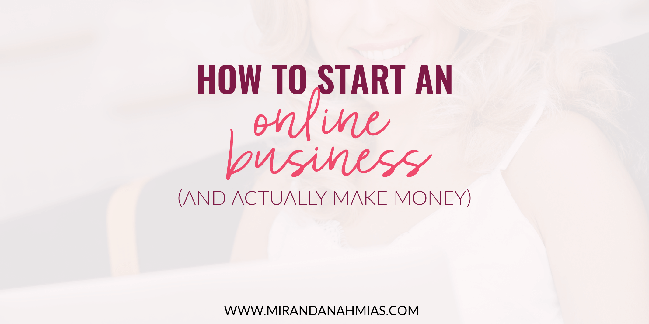 How To Start An Online Business (and Actually Make Money)